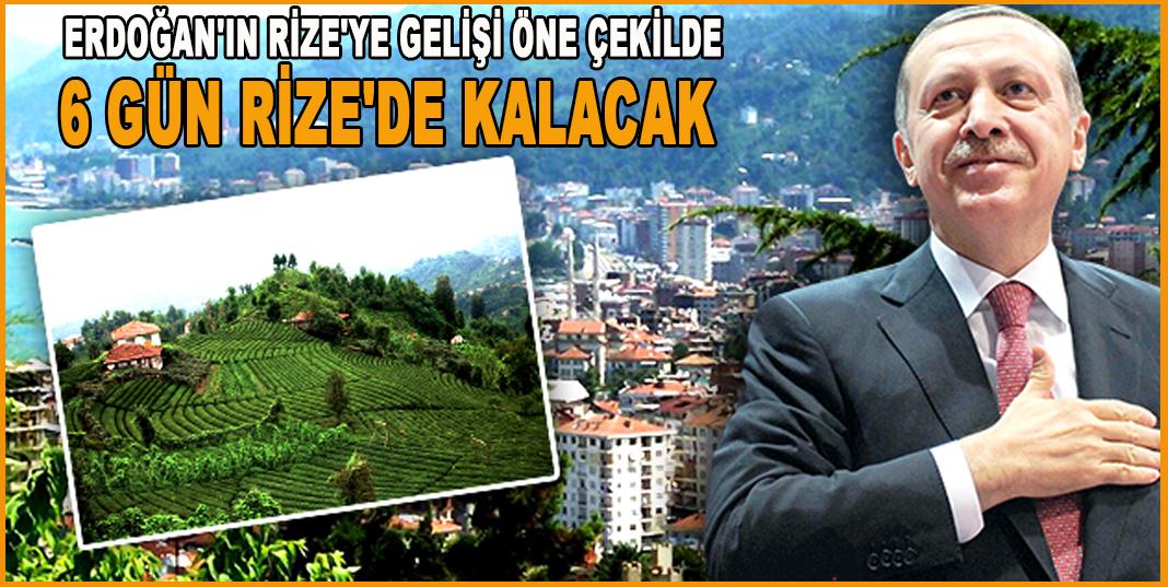 ERDOĞAN'IN RİZE'YE GELİŞİ ÖNE ÇEKİLDE , 6 GÜN RİZE'DE KALACAK