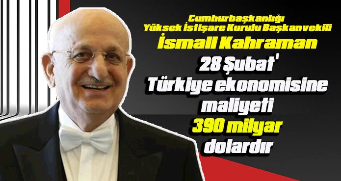 Kahraman: 28 Şubat'ın Türkiye ekonomisine maliyeti 390 milyar dolardır