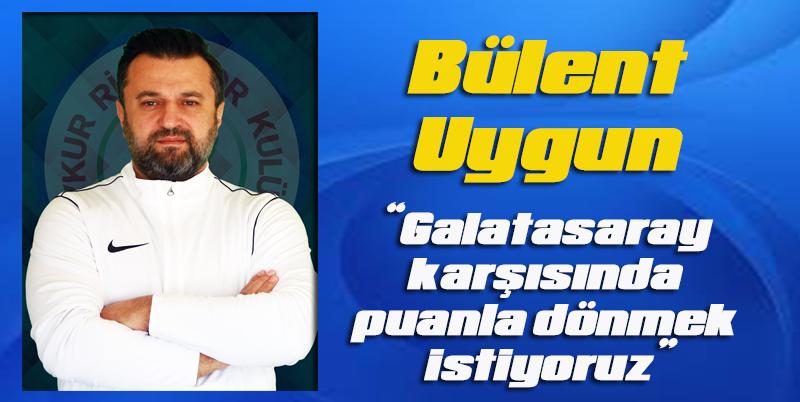 Bülent Uygun: Galatasaray karşısında puanla dönmek istiyoruz