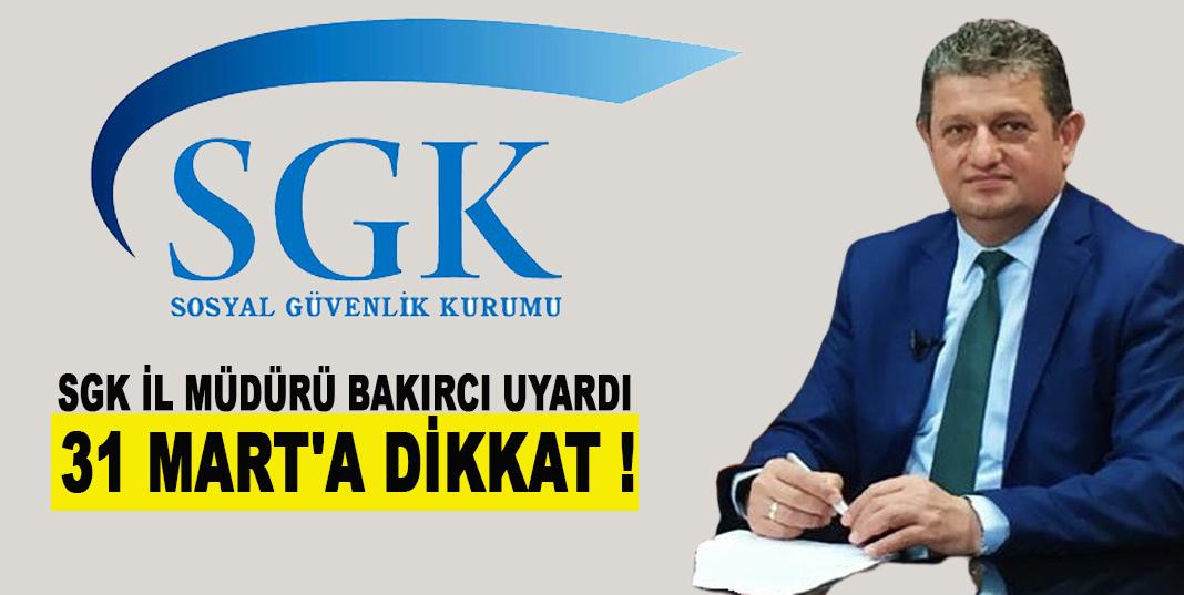 SGK İl Müdürü BAKIRCI Uyardı ; 31 Mart'a Dikkat !