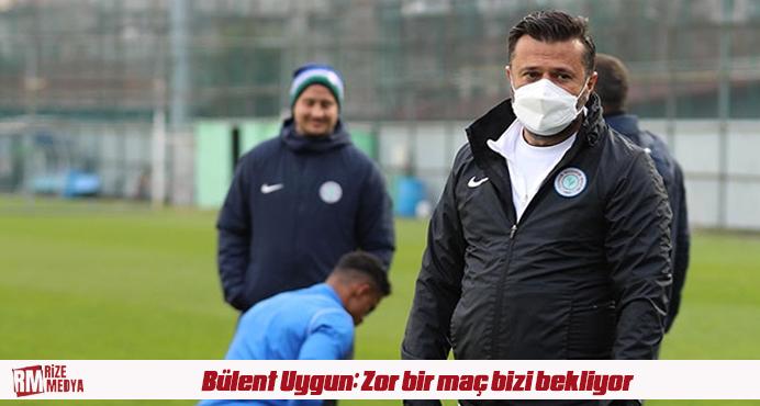 Bülent Uygun: Zor bir maç bizi bekliyor