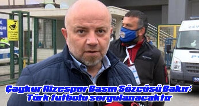 Çaykur Rizespor Basın Sözcüsü Bakır: Türk futbolu sorgulanacaktır